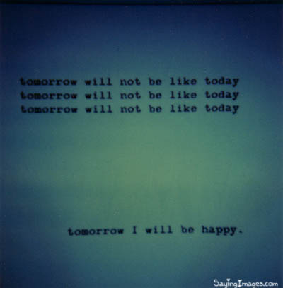 Happiness Quote ~ Tomorrow will not be like Today.
