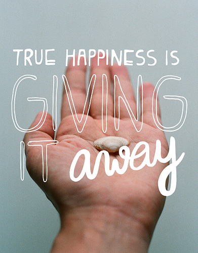True happiness is giving it away.- Happiness Quote