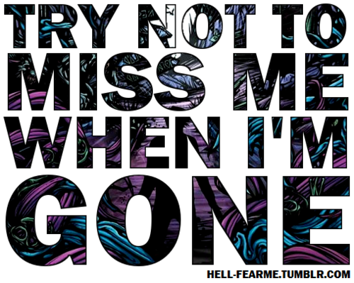 "Love Quote : ""Try not to miss me when I'm gone."""