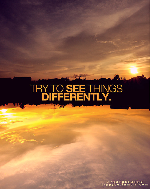 Try to see things - Life Quote