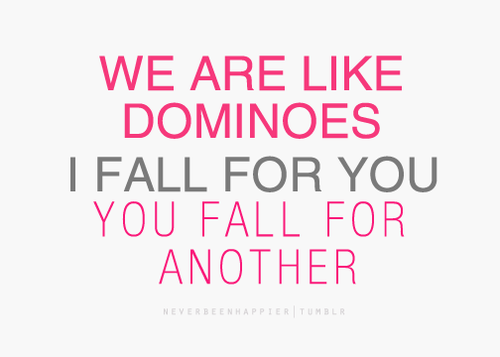 We're like dominoes. I fall for you, you fall for another.- Love Quote