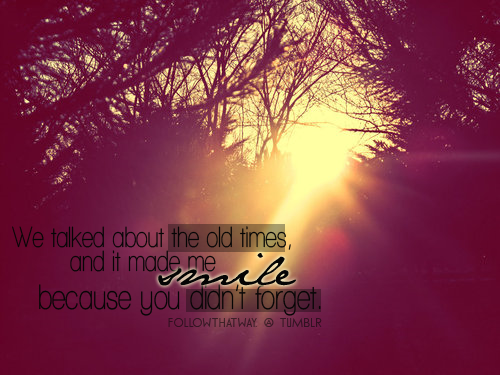 Happiness Quote : We talked about old times …