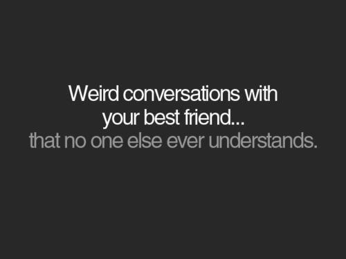 Weird conversation - Friendship Quote