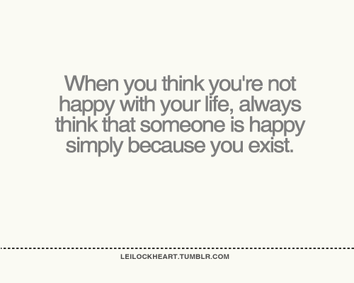 When you think you're not happy with your life, ~ Happiness Quote