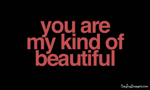 You are my kind of Beautiful. ~ Compliment Quote