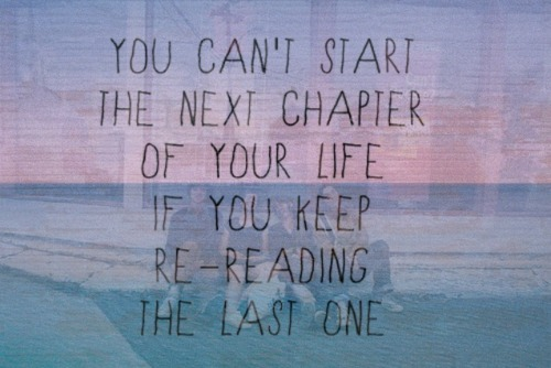 You can't start the next chapter of your life if you keep re-reading the last one. | Best Love Quote