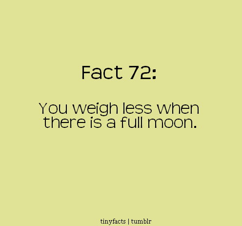 Fact Quote : You weigh less When there is a full Moon.