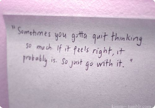 Sometimes you Gotta Quit Thinking so Much