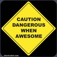 Caution Dangerous when Awesome