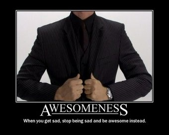 Awesomeness When you Get Sad Stop Being and Be Awesome Instead