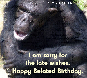 I am Sorry for the late Wishes Happy Belated Birthday