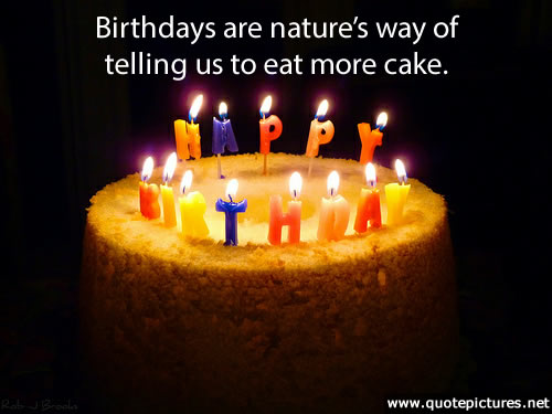 Birthdays are Natures way of telling us to Eat More Cake