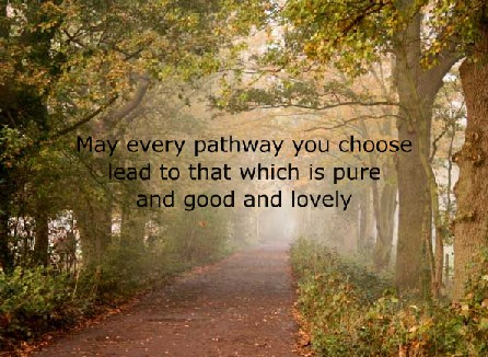 May Every Pathway you Choose Lead to That which is Pure and Good and Lovely