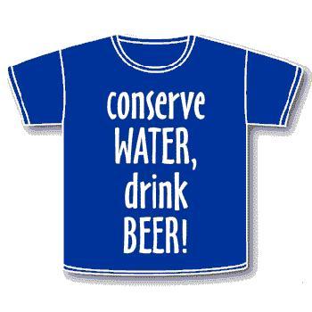 Conserve Water Drink Beer !