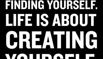 Finding yourself Life is About Creating Yourself