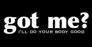 Got Me ? I'll Do Your Body Good