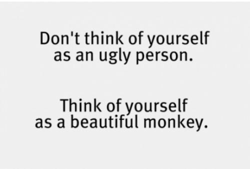 Don't think of yourself as ugly Funny Quote Picture