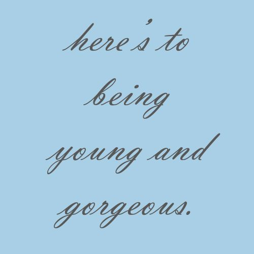Here's to Being young and Gorgeous