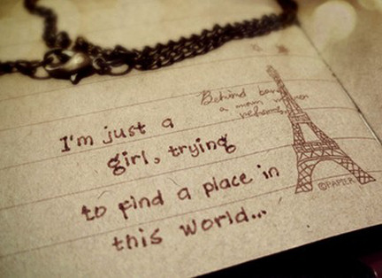 I am Just a girl Trying to find a Place in This World…..