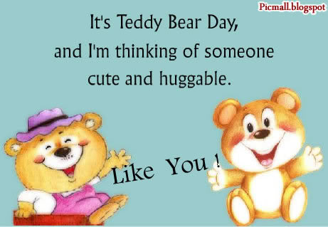 It's Teddy Bear Day and I am thinking of Someone Cute and Huggable Like You !