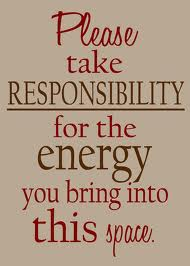 Please Take Responsibility for the Energy you Bring into this Space