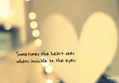 Sometimes the heart Sees Whats Invisible to the Eyes