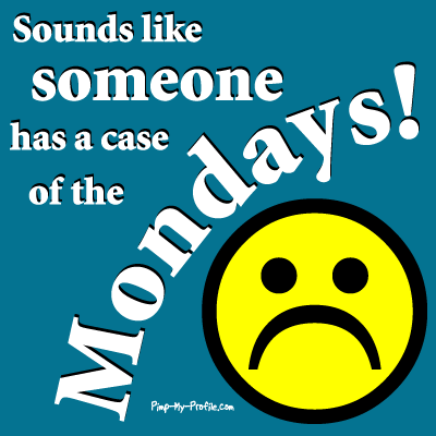 Sounds Like Someone has a case of the Mondays !