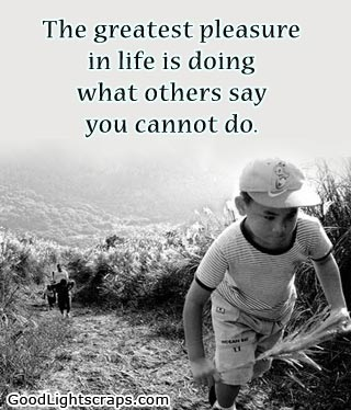 The Greatest Pleasure in Life is doing what others say you Cannot do