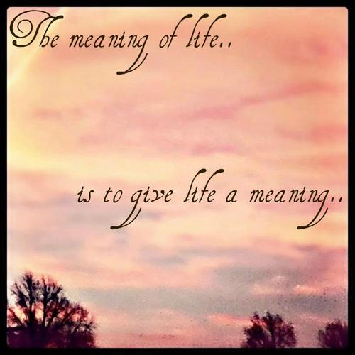 The Meaning of Life… is to Give Life a Meaning