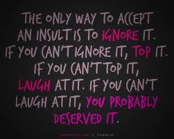 The Only Way to Accept an Insult is to Ignore it.