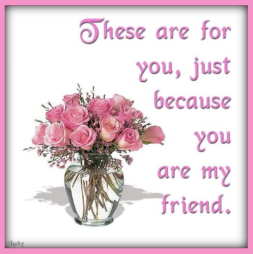 These are for you Just because you are My Friend