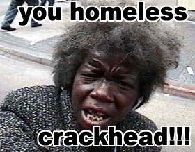 You Homeless Crackhead !!